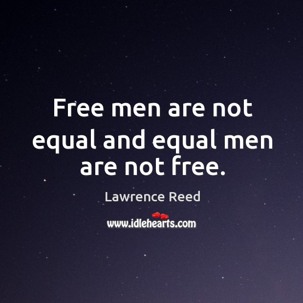 Free men are not equal and equal men are not free. Image