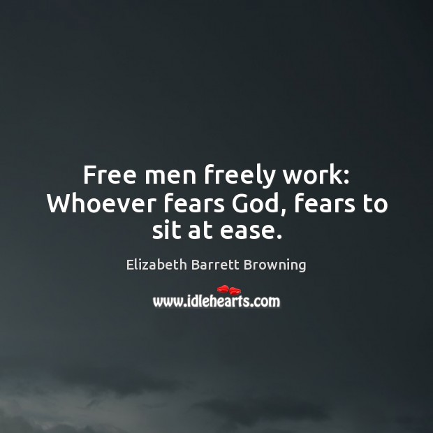 Free men freely work: Whoever fears God, fears to sit at ease. Elizabeth Barrett Browning Picture Quote