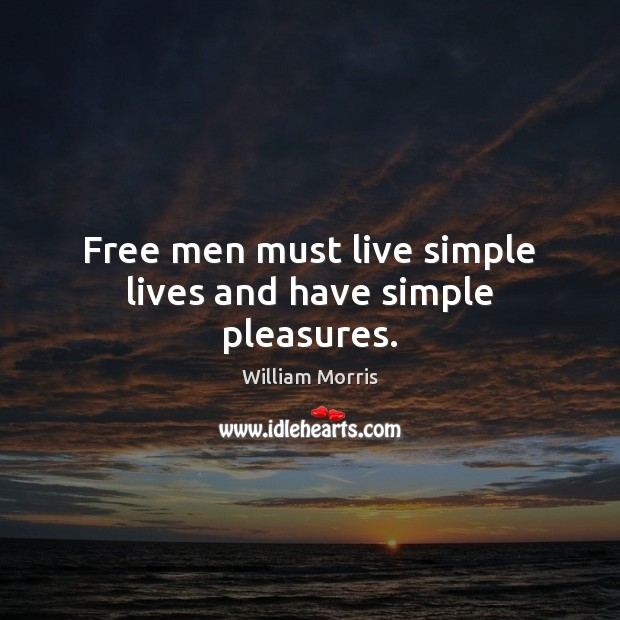 Free men must live simple lives and have simple pleasures. William Morris Picture Quote