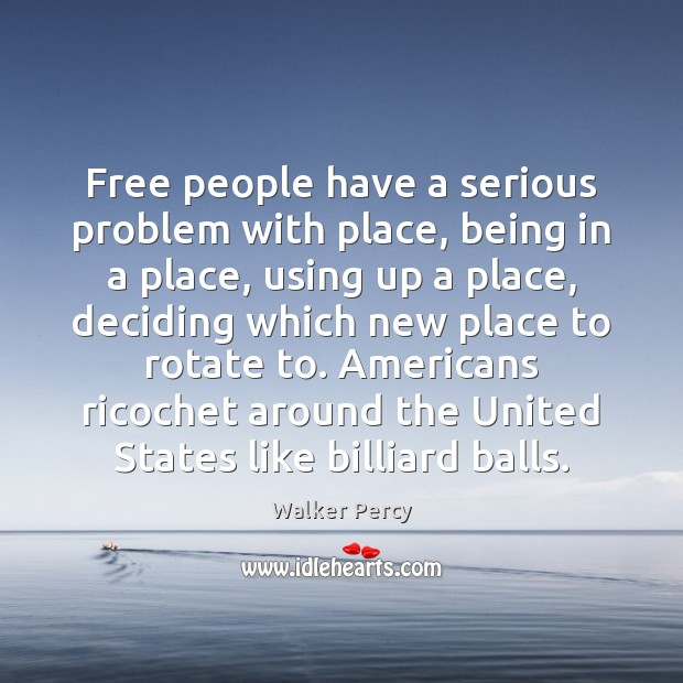 Free people have a serious problem with place, being in a place, Walker Percy Picture Quote