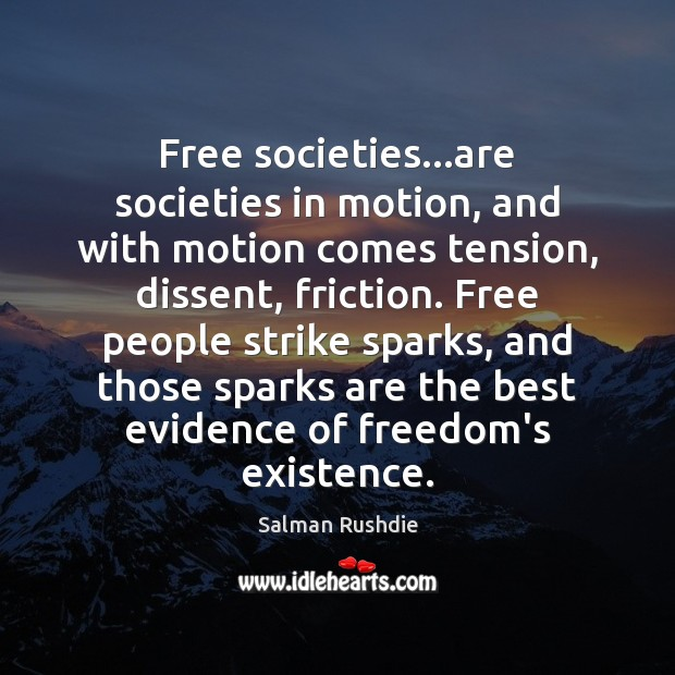 Free societies…are societies in motion, and with motion comes tension, dissent, Salman Rushdie Picture Quote