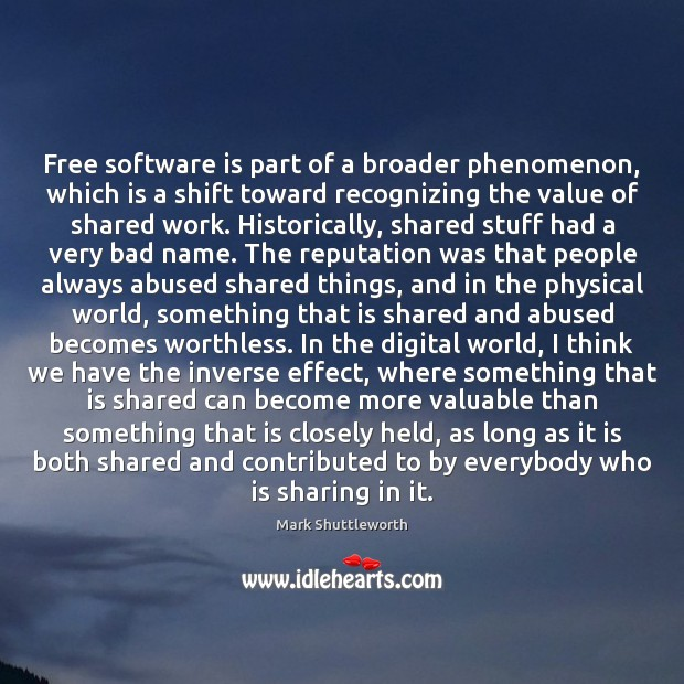 Mark Shuttleworth Picture Quote image saying: Free software is part of a broader phenomenon, which is a shift