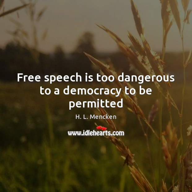 Free speech is too dangerous to a democracy to be permitted H. L. Mencken Picture Quote