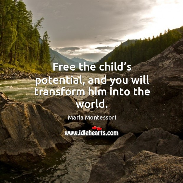 Free the child's potential, and you will transform him into the world. Image