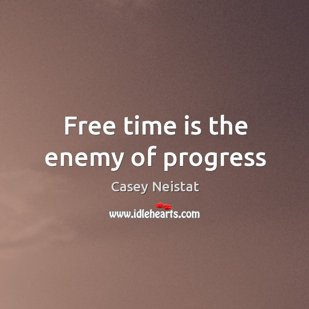 Free time is the enemy of progress Casey Neistat Picture Quote