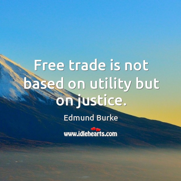 Free trade is not based on utility but on justice. Image