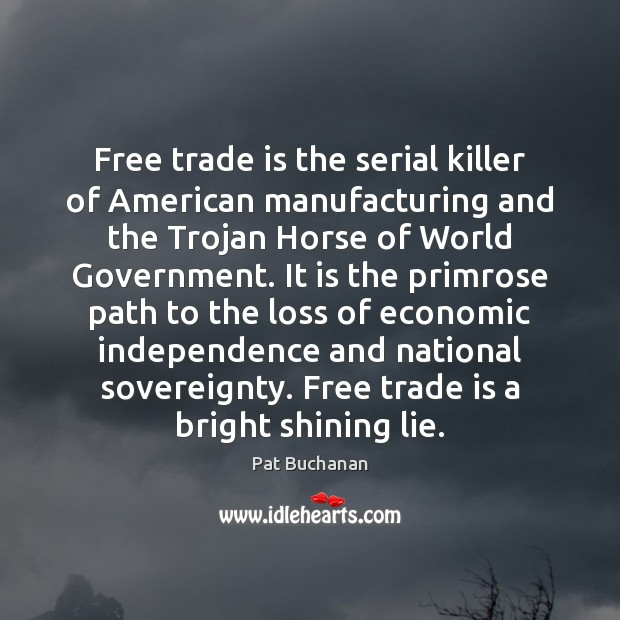 Free trade is the serial killer of American manufacturing and the Trojan Image
