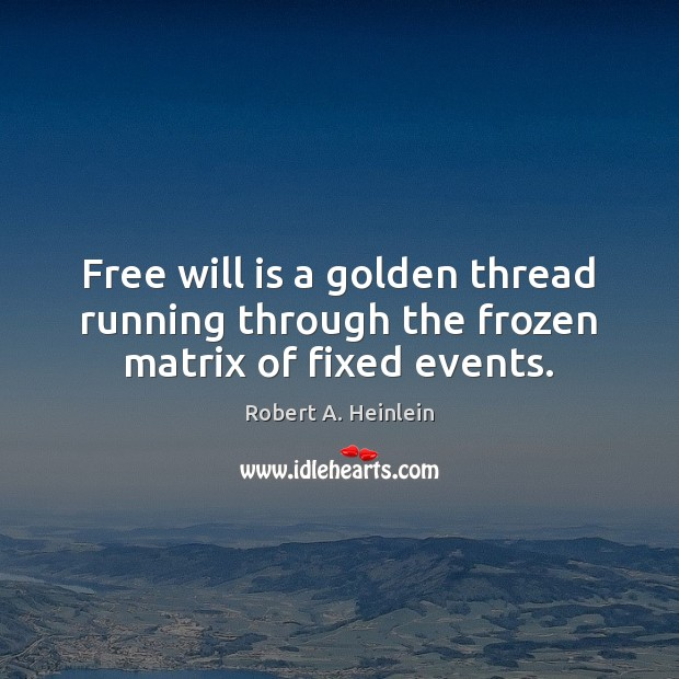 Free will is a golden thread running through the frozen matrix of fixed events. Robert A. Heinlein Picture Quote