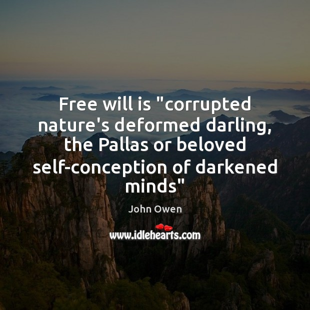 """Free will is """"corrupted nature's deformed darling, the Pallas or beloved self-conception John Owen Picture Quote"""
