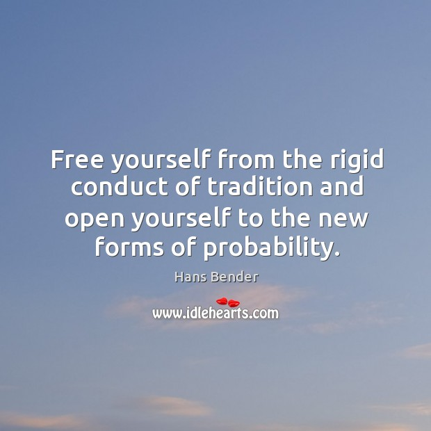 Free yourself from the rigid conduct of tradition and open yourself to the new forms of probability. Image