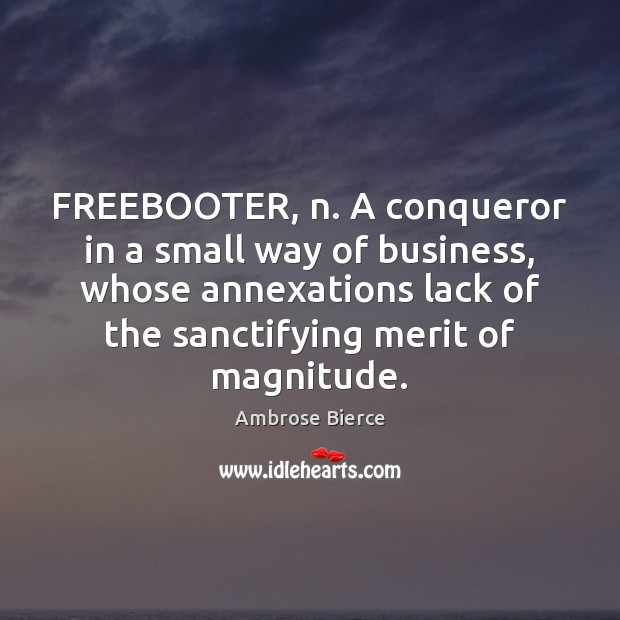 Image, FREEBOOTER, n. A conqueror in a small way of business, whose annexations