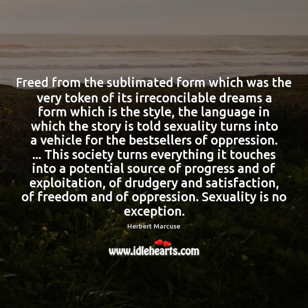 Freed from the sublimated form which was the very token of its Herbert Marcuse Picture Quote