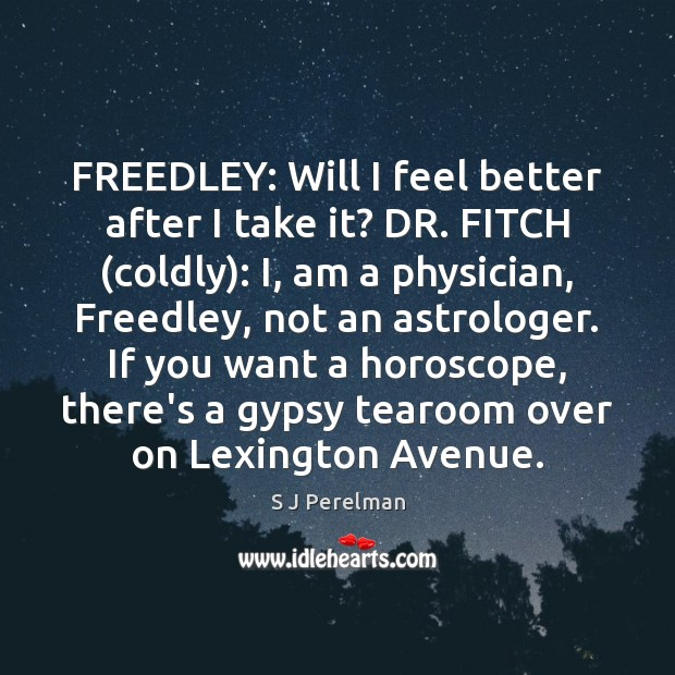 FREEDLEY: Will I feel better after I take it? DR. FITCH (coldly): Image