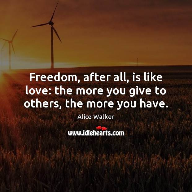 Image, Freedom, after all, is like love: the more you give to others, the more you have.