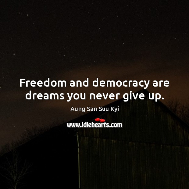 Freedom and democracy are dreams you never give up. Never Give Up Quotes Image