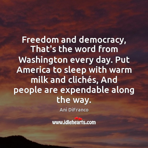 Freedom and democracy, That's the word from Washington every day. Put America Ani DiFranco Picture Quote