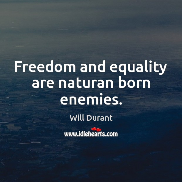 Freedom and equality are naturan born enemies. Will Durant Picture Quote