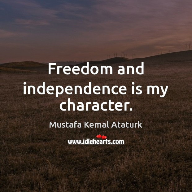 Freedom and independence is my character. Mustafa Kemal Ataturk Picture Quote