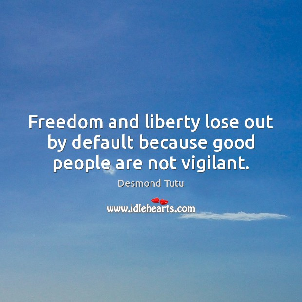 Freedom and liberty lose out by default because good people are not vigilant. Image