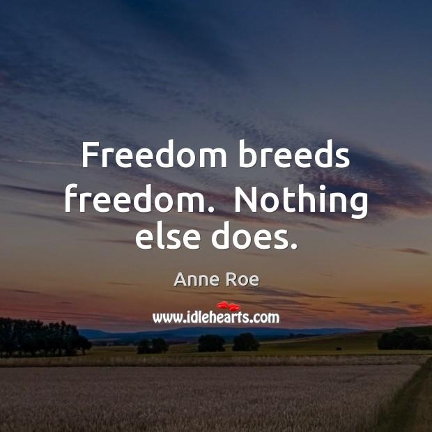 Image, Freedom breeds freedom.  Nothing else does.