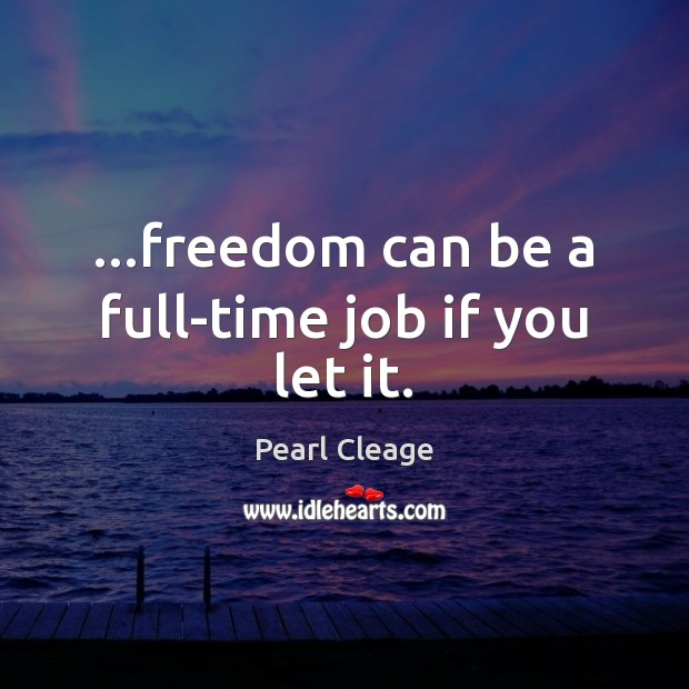 …freedom can be a full-time job if you let it. Pearl Cleage Picture Quote