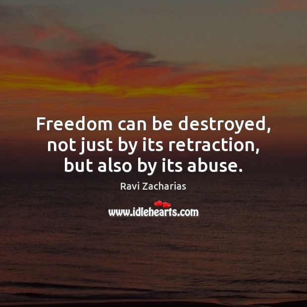 Freedom can be destroyed, not just by its retraction, but also by its abuse. Image