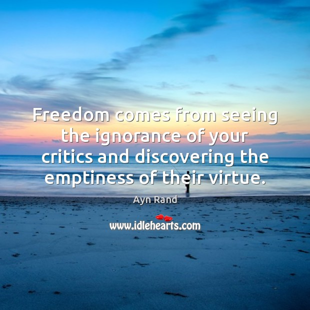 Freedom comes from seeing the ignorance of your critics and discovering the Image