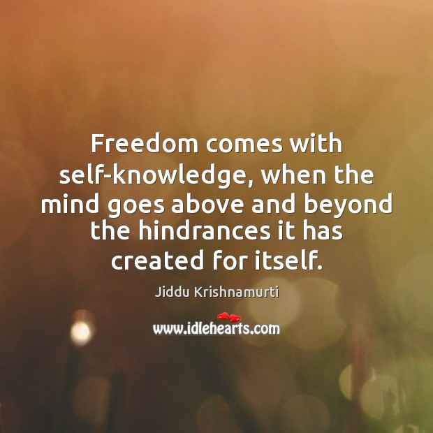 Freedom comes with self-knowledge, when the mind goes above and beyond the Image