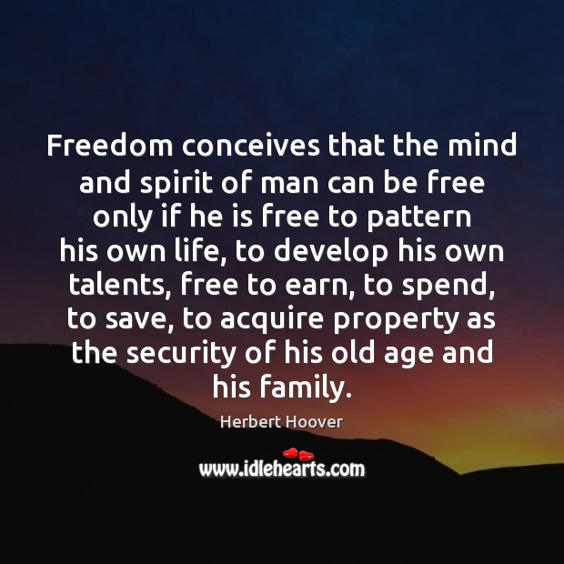 Freedom conceives that the mind and spirit of man can be free Herbert Hoover Picture Quote