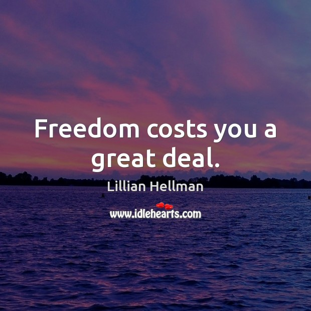 Freedom costs you a great deal. Lillian Hellman Picture Quote