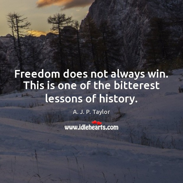 Freedom does not always win. This is one of the bitterest lessons of history. A. J. P. Taylor Picture Quote