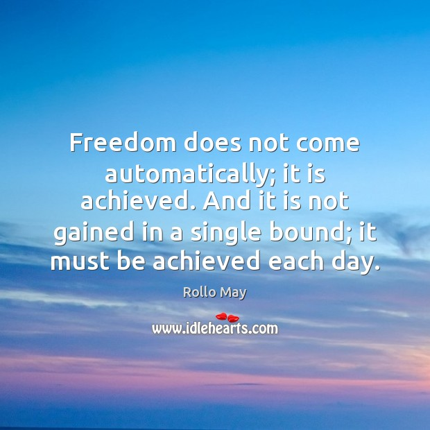 Freedom does not come automatically; it is achieved. And it is not Rollo May Picture Quote