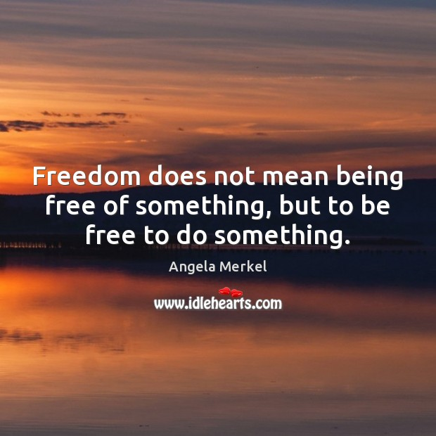 Freedom does not mean being free of something, but to be free to do something. Image