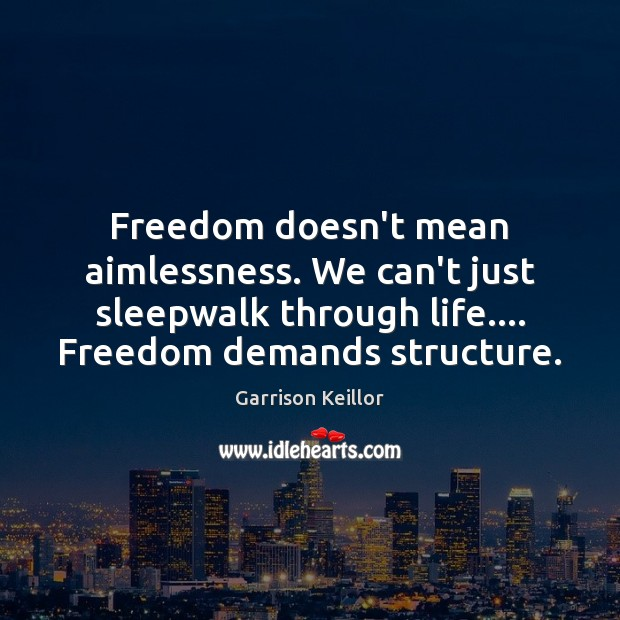 Image, Freedom doesn't mean aimlessness. We can't just sleepwalk through life…. Freedom demands