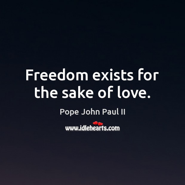 Freedom exists for the sake of love. Pope John Paul II Picture Quote