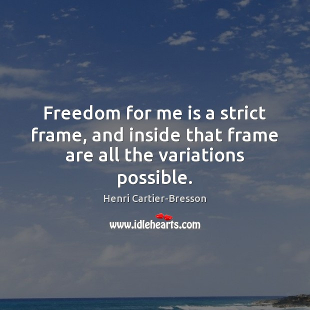Freedom for me is a strict frame, and inside that frame are all the variations possible. Henri Cartier-Bresson Picture Quote