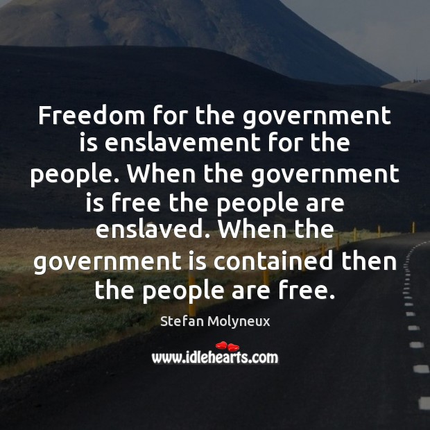 Freedom for the government is enslavement for the people. When the government Image