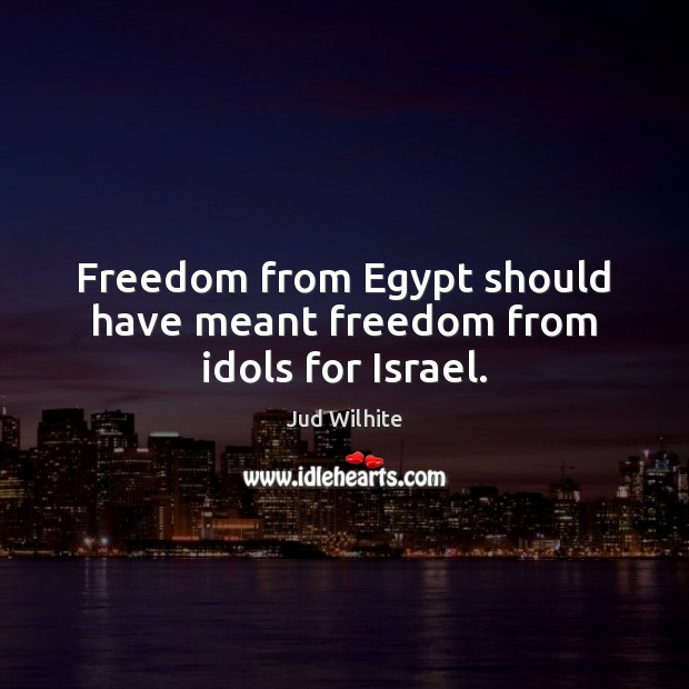 Freedom from Egypt should have meant freedom from idols for Israel. Image