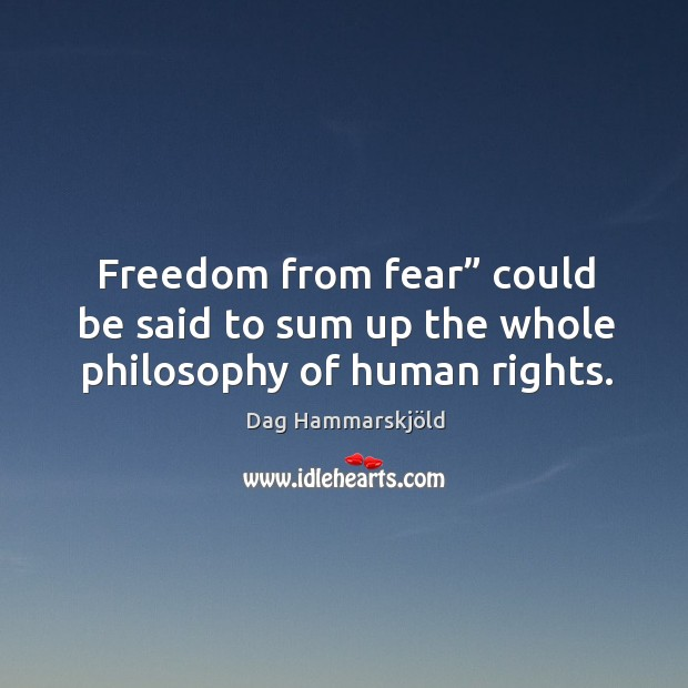 """Image, Freedom from fear"""" could be said to sum up the whole philosophy of human rights."""
