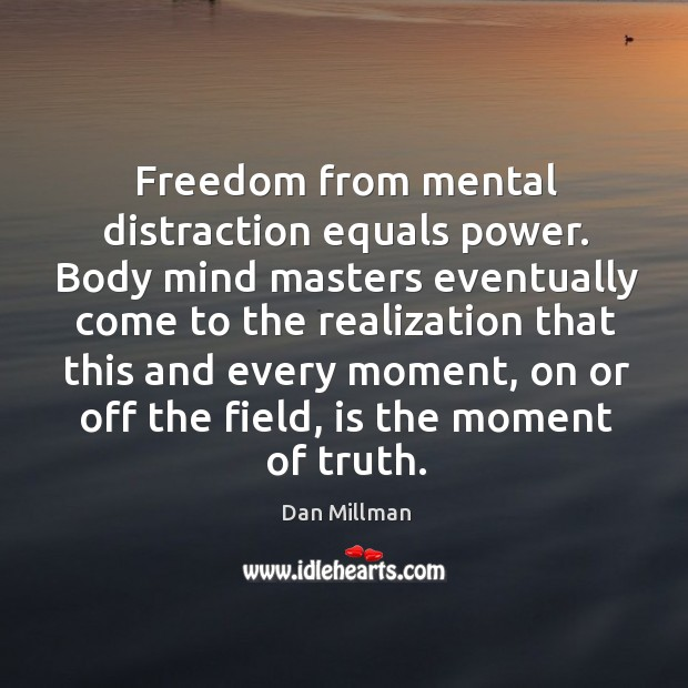 Freedom from mental distraction equals power. Body mind masters eventually come to Image