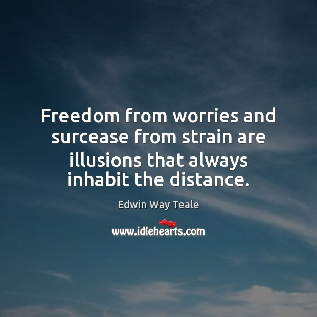 Freedom from worries and surcease from strain are illusions that always inhabit Edwin Way Teale Picture Quote