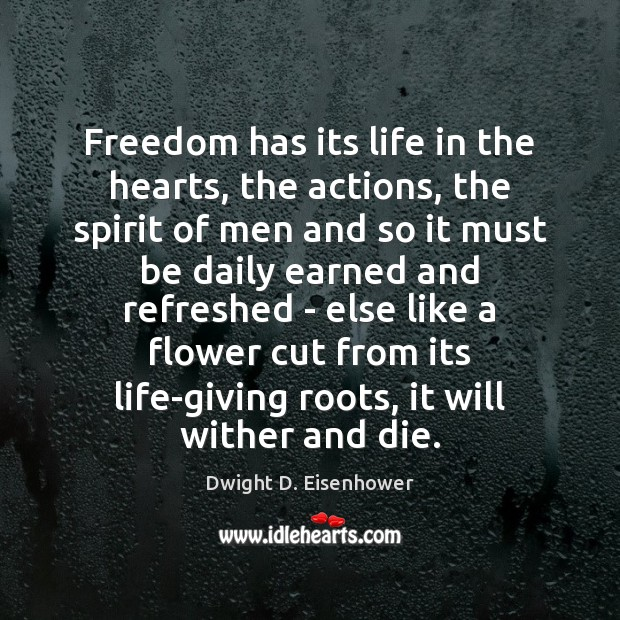 Freedom has its life in the hearts, the actions, the spirit of Dwight D. Eisenhower Picture Quote