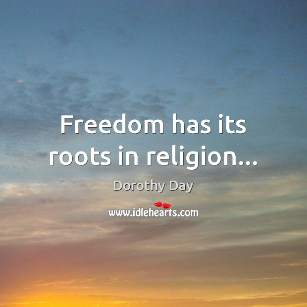Freedom has its roots in religion… Dorothy Day Picture Quote