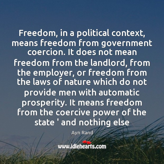 Freedom, in a political context, means freedom from government coercion. It does Ayn Rand Picture Quote