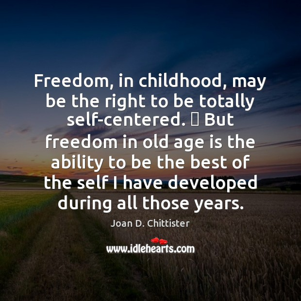 Image, Freedom, in childhood, may be the right to be totally self-centered. … But