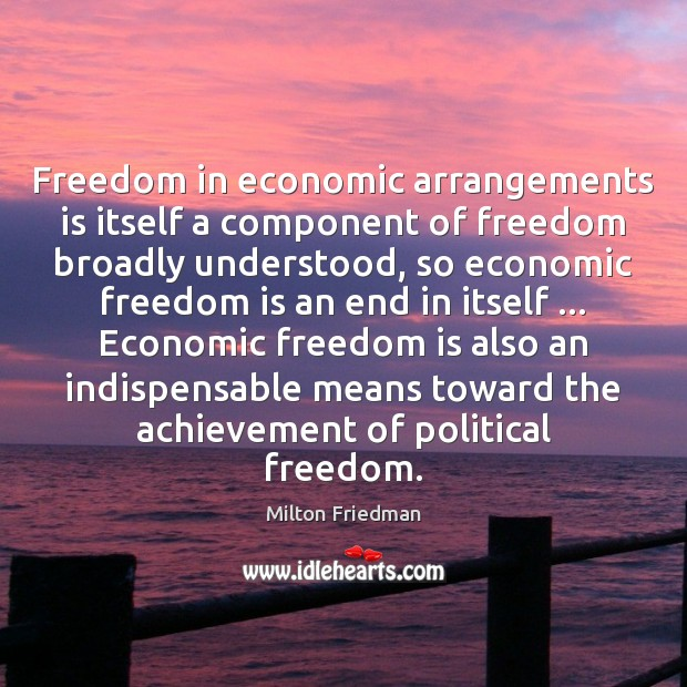 Freedom in economic arrangements is itself a component of freedom broadly understood, Milton Friedman Picture Quote