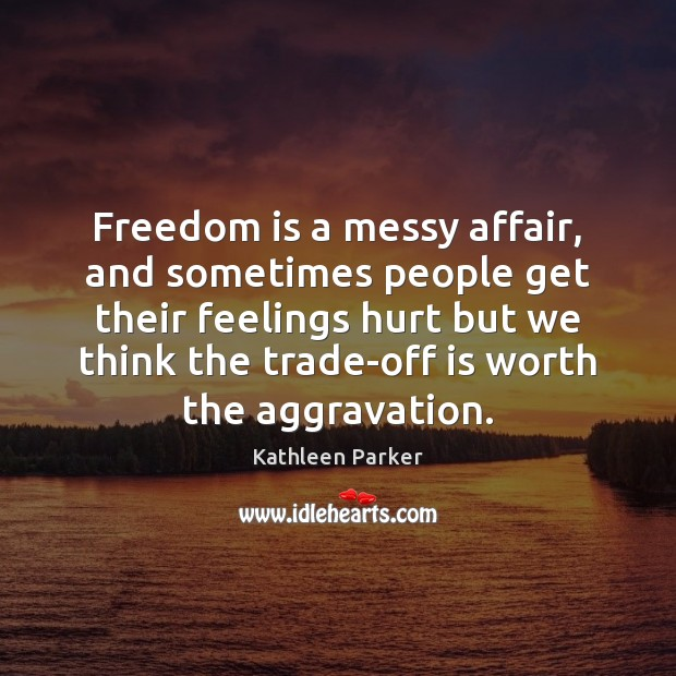 Freedom is a messy affair, and sometimes people get their feelings hurt Image