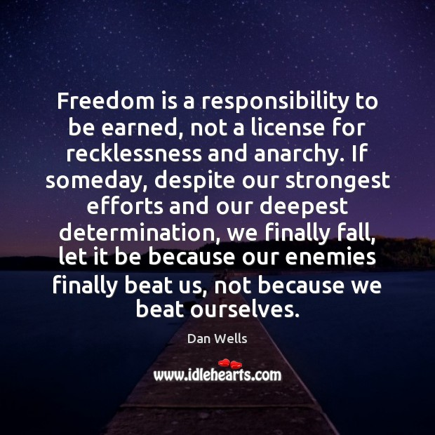 Freedom is a responsibility to be earned, not a license for recklessness Dan Wells Picture Quote