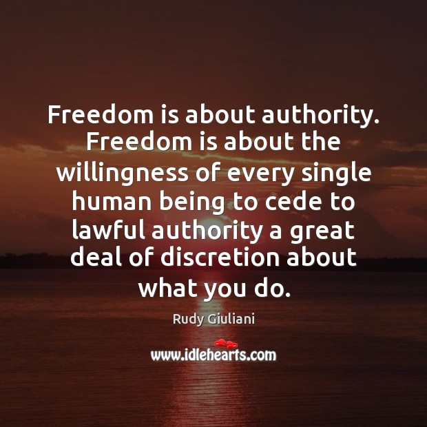 Freedom is about authority. Freedom is about the willingness of every single Rudy Giuliani Picture Quote
