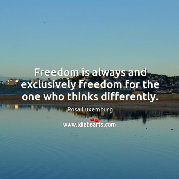 Image, Freedom is always and exclusively freedom for the one who thinks differently.